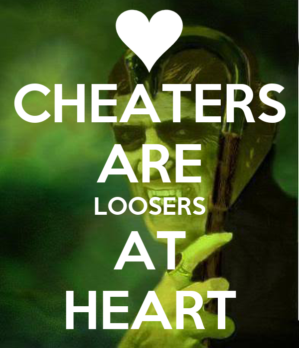 CHEATERS ARE LOOSERS AT HEART