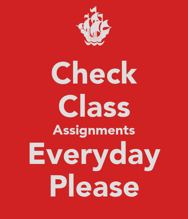 Check Class Assignments Everyday Please