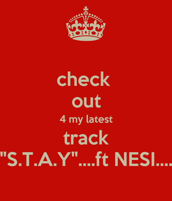 "check  out 4 my latest track ""S.T.A.Y""....ft NESI...."
