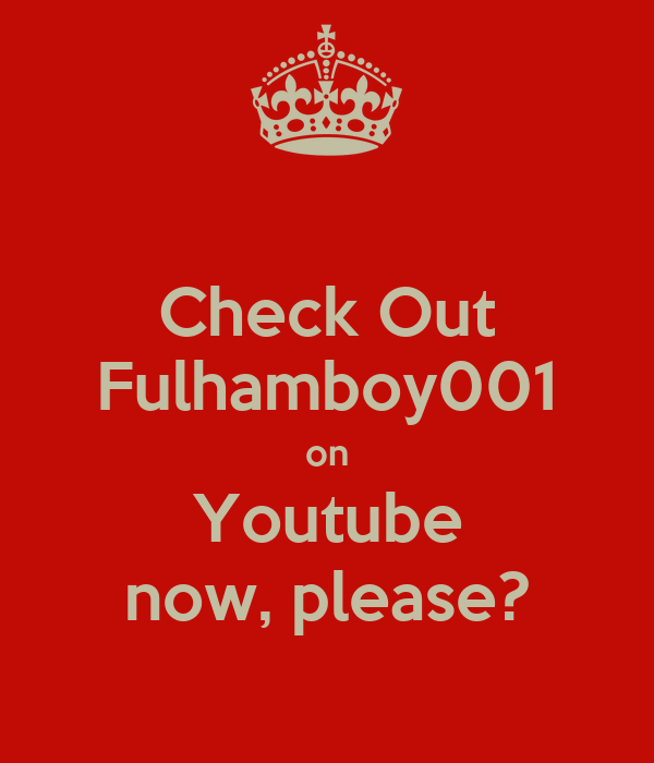 Check Out Fulhamboy001 on Youtube now, please?