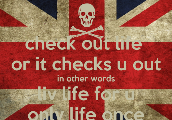 check out life  or it checks u out  in other words  liv life for u only life once