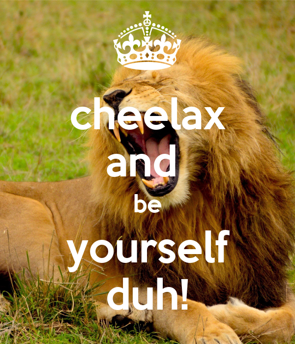 cheelax and  be yourself duh!