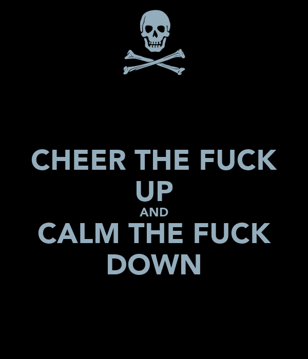 CHEER THE FUCK UP AND CALM THE FUCK DOWN