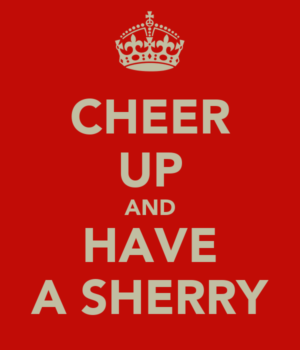 CHEER UP AND HAVE A SHERRY