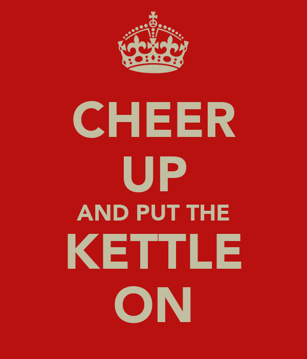 CHEER UP AND PUT THE KETTLE ON