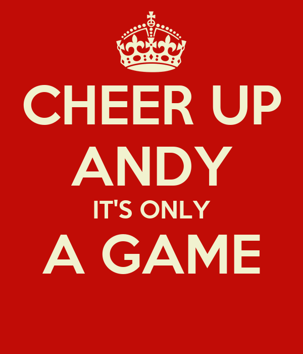 CHEER UP ANDY IT'S ONLY A GAME