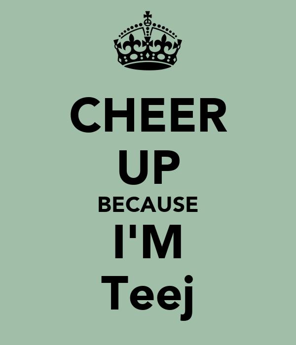 CHEER UP BECAUSE I'M Teej