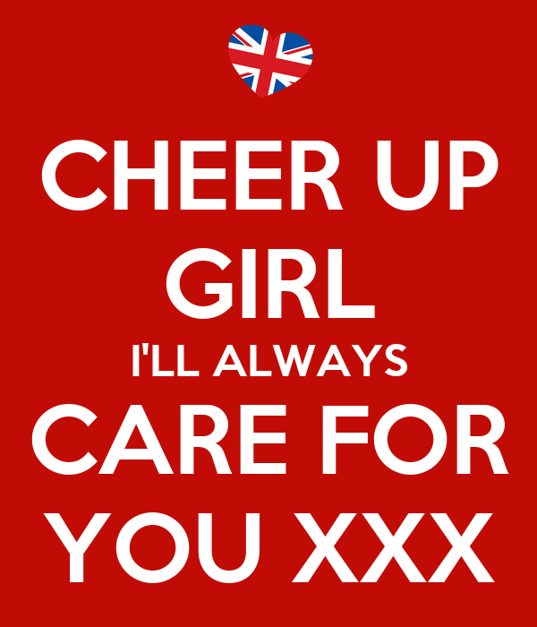 CHEER UP GIRL I'LL ALWAYS CARE FOR YOU XXX