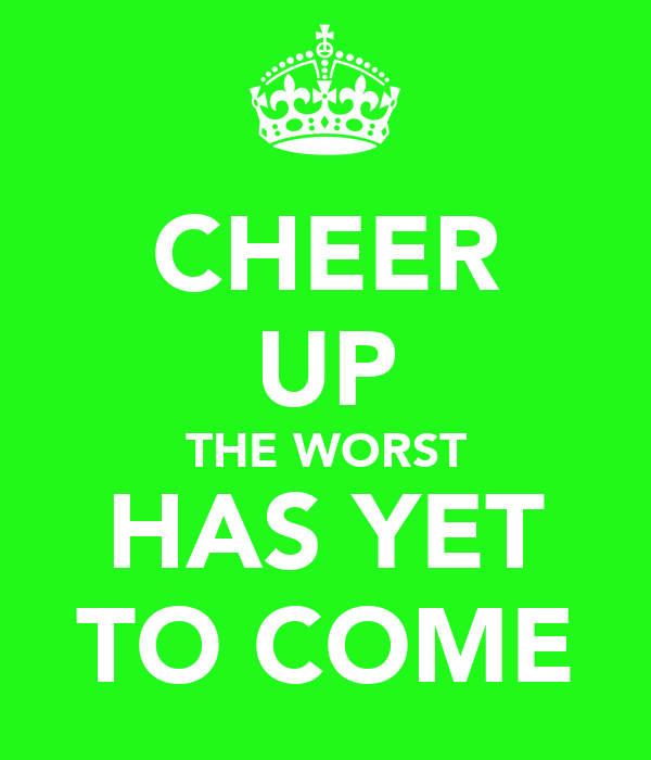 CHEER UP THE WORST HAS YET TO COME
