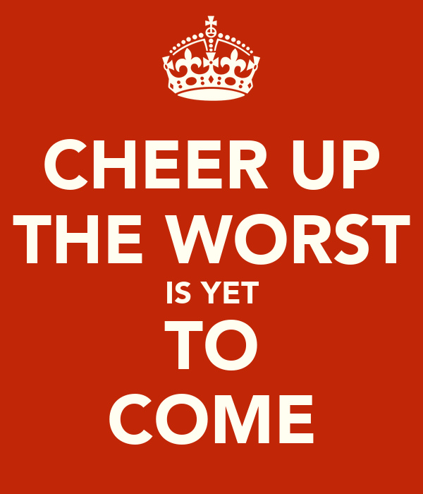 CHEER UP THE WORST IS YET TO COME