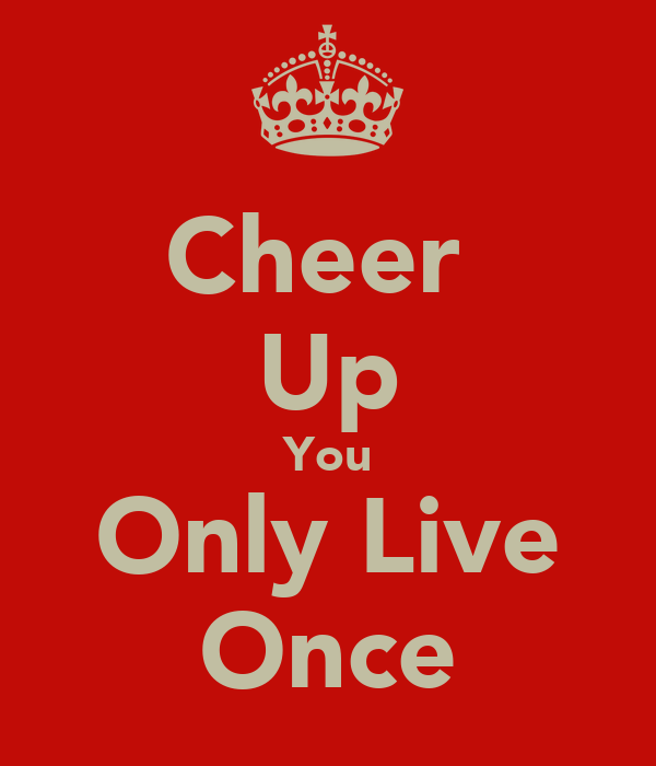 Cheer  Up You Only Live Once