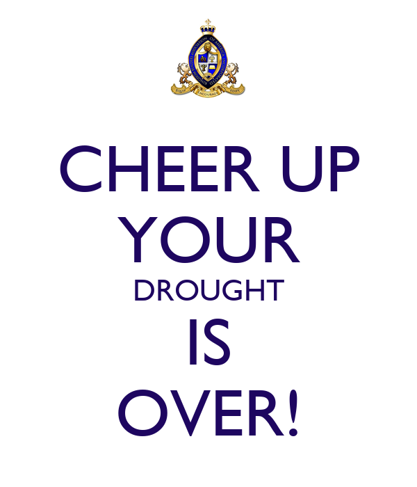 CHEER UP YOUR DROUGHT IS OVER!
