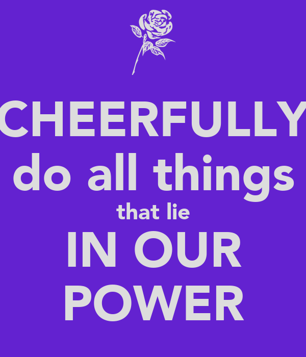 CHEERFULLY do all things that lie IN OUR POWER