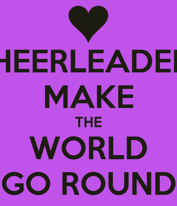CHEERLEADERS MAKE THE WORLD GO ROUND