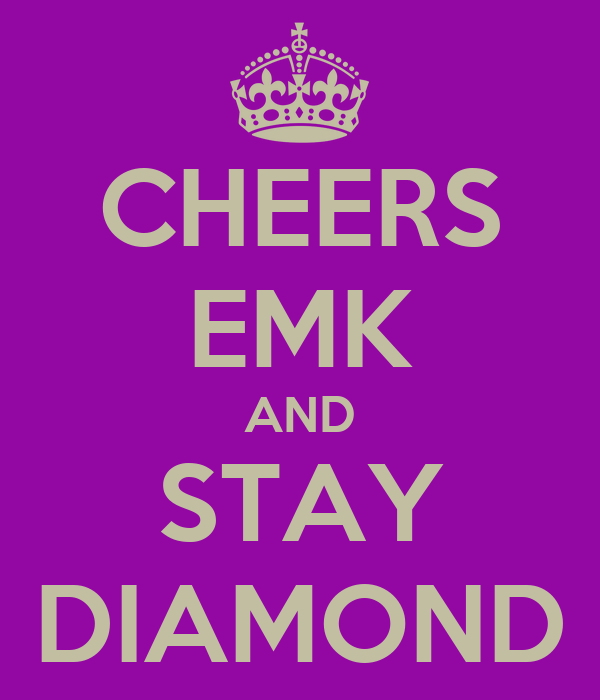 CHEERS EMK AND STAY DIAMOND