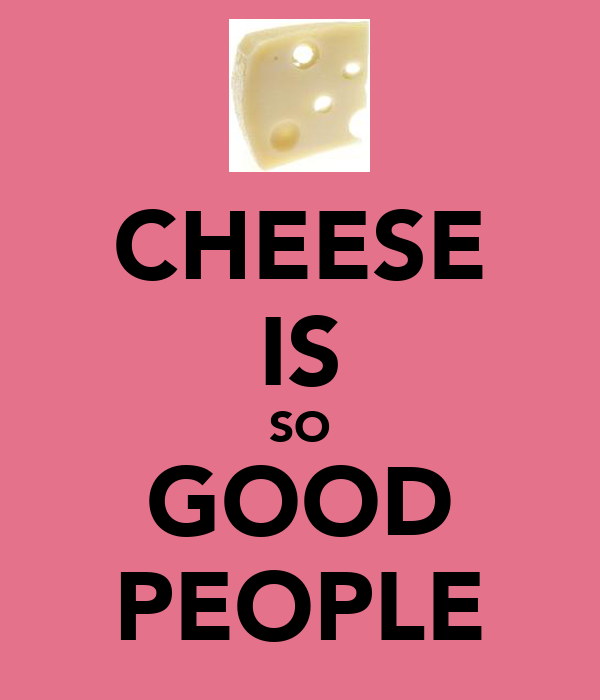 CHEESE IS SO GOOD PEOPLE