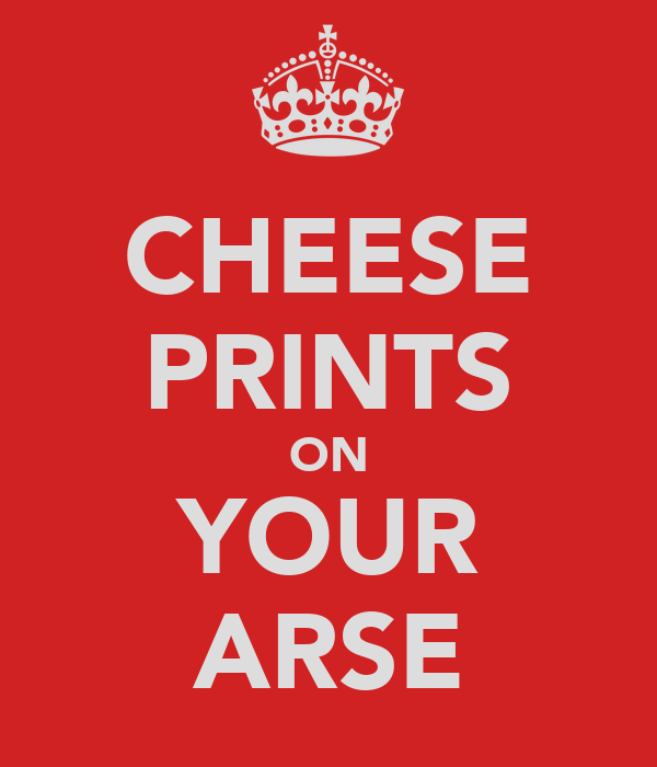 CHEESE PRINTS ON YOUR ARSE