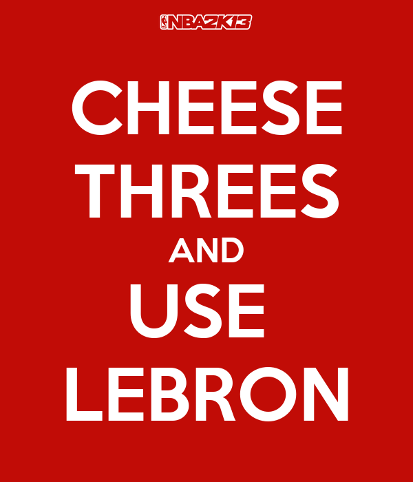 CHEESE THREES AND USE  LEBRON