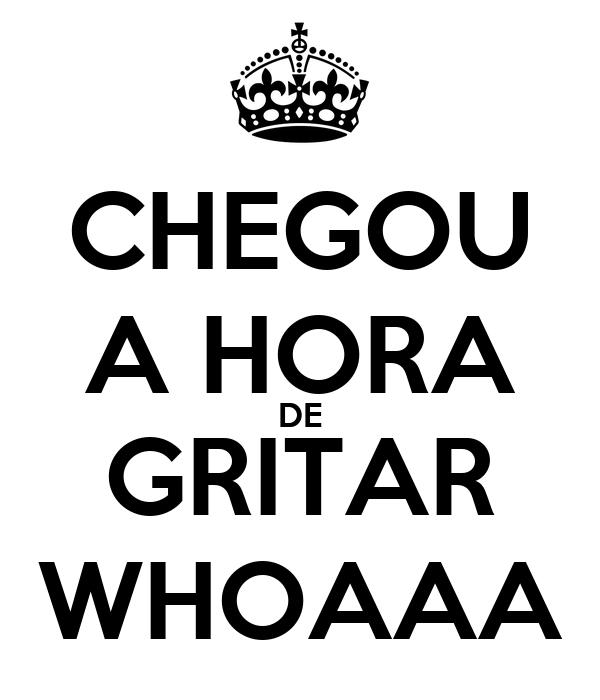 CHEGOU A HORA DE GRITAR WHOAAA