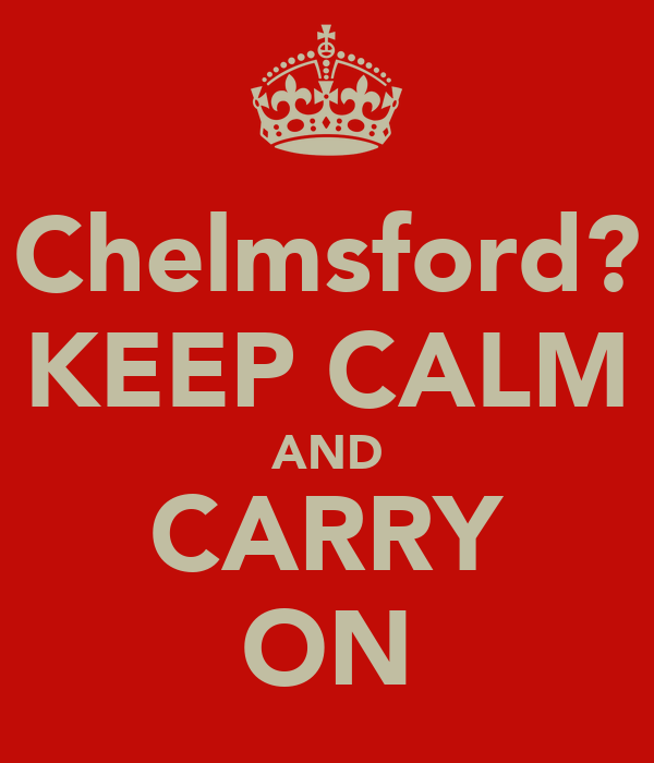 Chelmsford? KEEP CALM AND CARRY ON