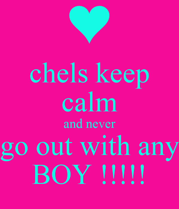 chels keep calm and never go out with any BOY !!!!!