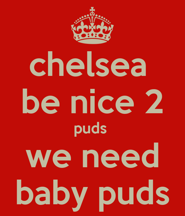 chelsea  be nice 2 puds  we need baby puds