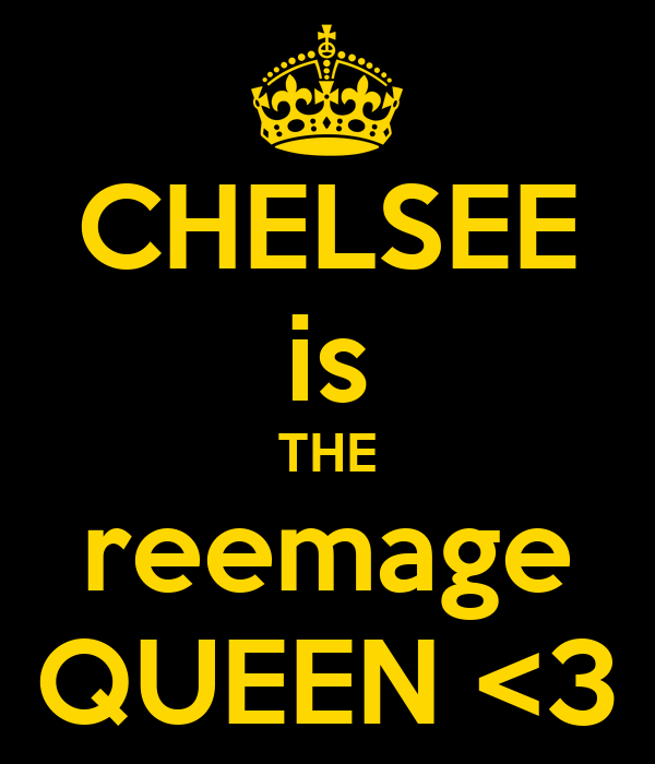 CHELSEE is THE reemage QUEEN <3
