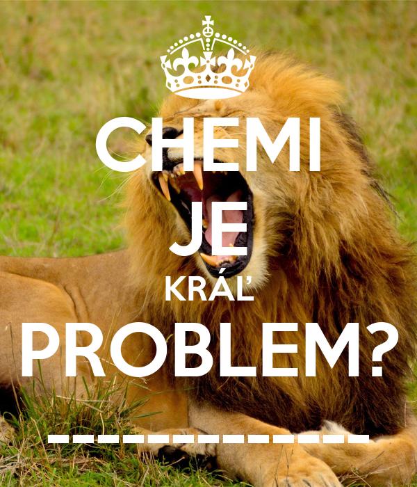 CHEMI JE KRÁĽ PROBLEM? -------------