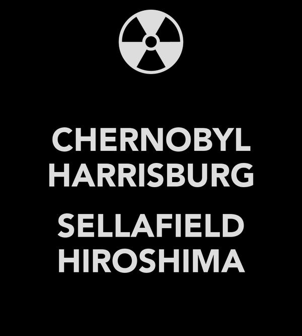CHERNOBYL HARRISBURG  SELLAFIELD HIROSHIMA