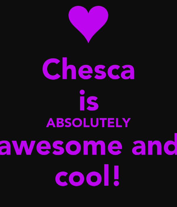 Chesca is ABSOLUTELY awesome and cool!