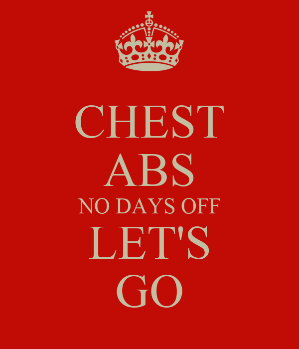 CHEST ABS NO DAYS OFF LET'S GO