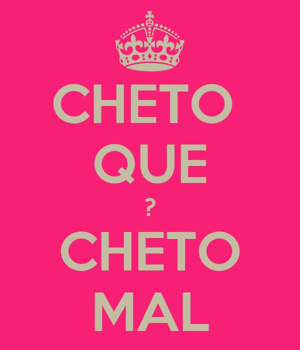 CHETO  QUE ? CHETO MAL