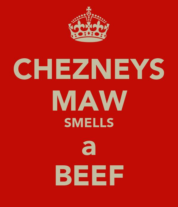 CHEZNEYS MAW SMELLS a BEEF