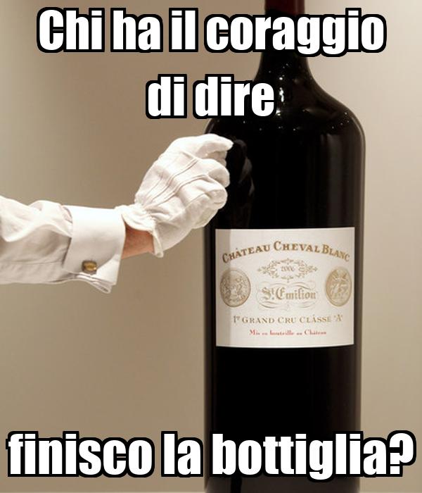 Chi ha il coraggio di dire finisco la bottiglia?