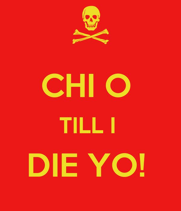 CHI O  TILL I  DIE YO!