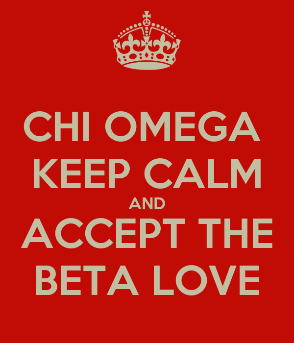 CHI OMEGA  KEEP CALM AND ACCEPT THE BETA LOVE