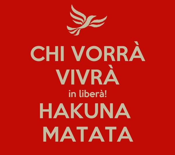 CHI VORRÀ VIVRÀ in liberà! HAKUNA  MATATA