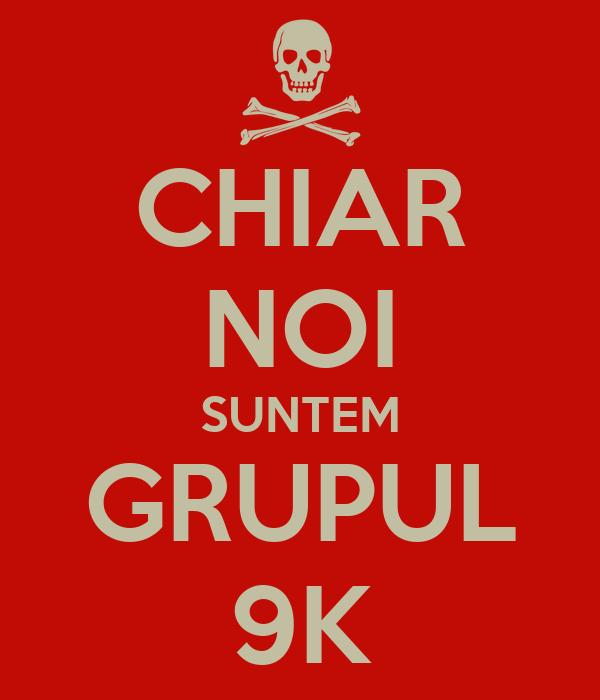 CHIAR NOI SUNTEM GRUPUL 9K