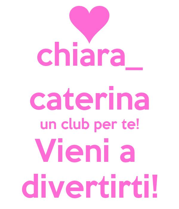chiara_ caterina un club per te! Vieni a  divertirti!