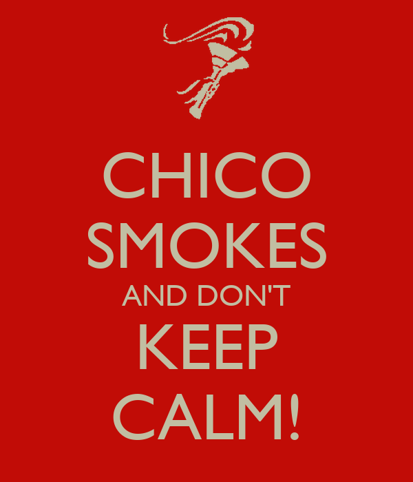 CHICO SMOKES AND DON'T KEEP CALM!