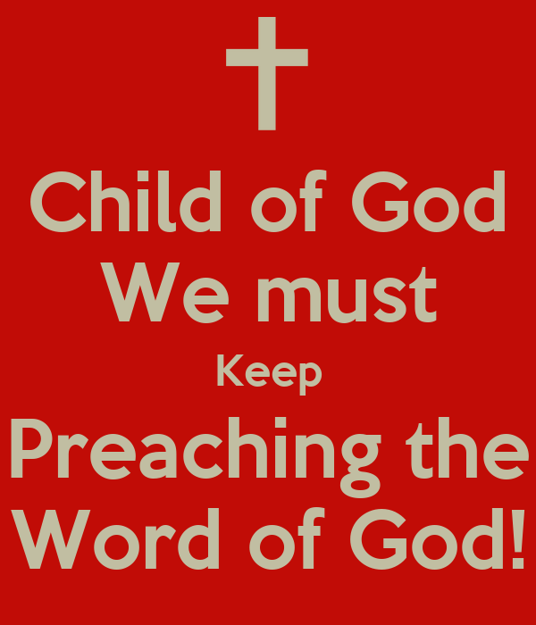 Child of God We must Keep Preaching the Word of God!