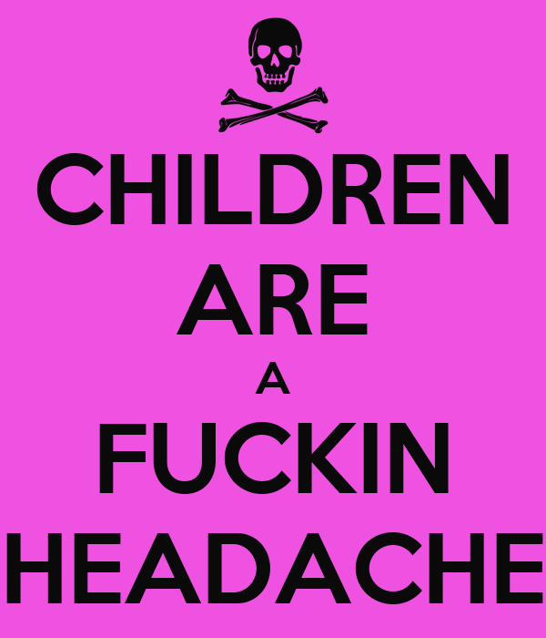 CHILDREN ARE A FUCKIN HEADACHE