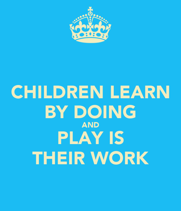 CHILDREN LEARN BY DOING AND PLAY IS THEIR WORK