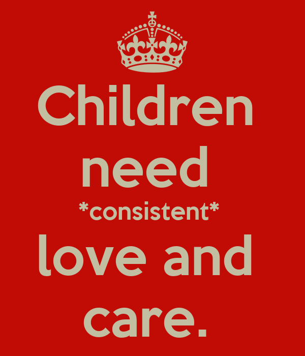 Children  need  *consistent*  love and  care.