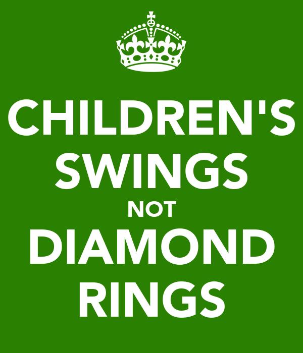 CHILDREN'S SWINGS NOT DIAMOND RINGS