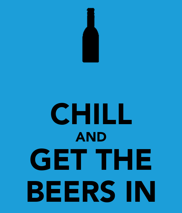 CHILL AND GET THE BEERS IN