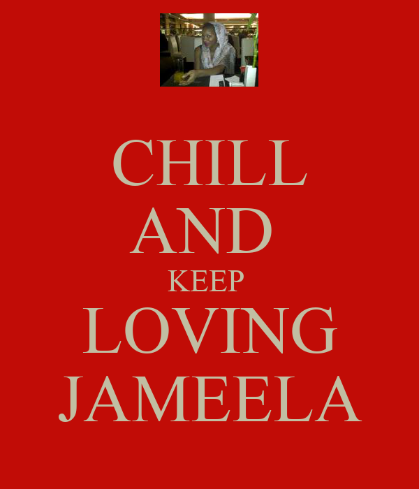 CHILL AND  KEEP  LOVING JAMEELA