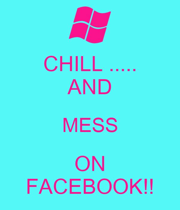 CHILL ..... AND MESS ON FACEBOOK!!