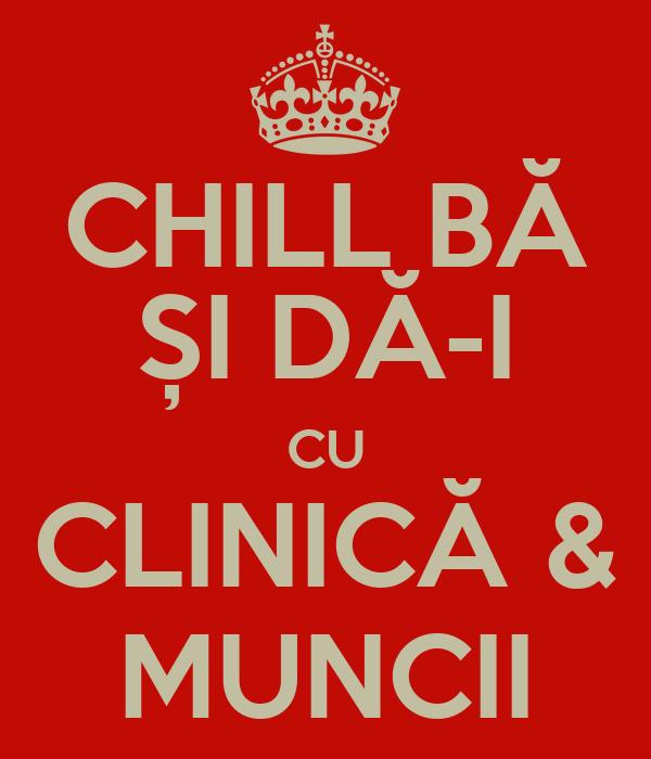 CHILL BĂ ȘI DĂ-I CU CLINICĂ & MUNCII