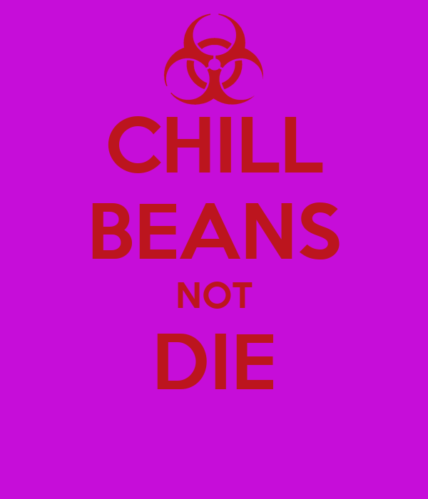 CHILL BEANS NOT DIE